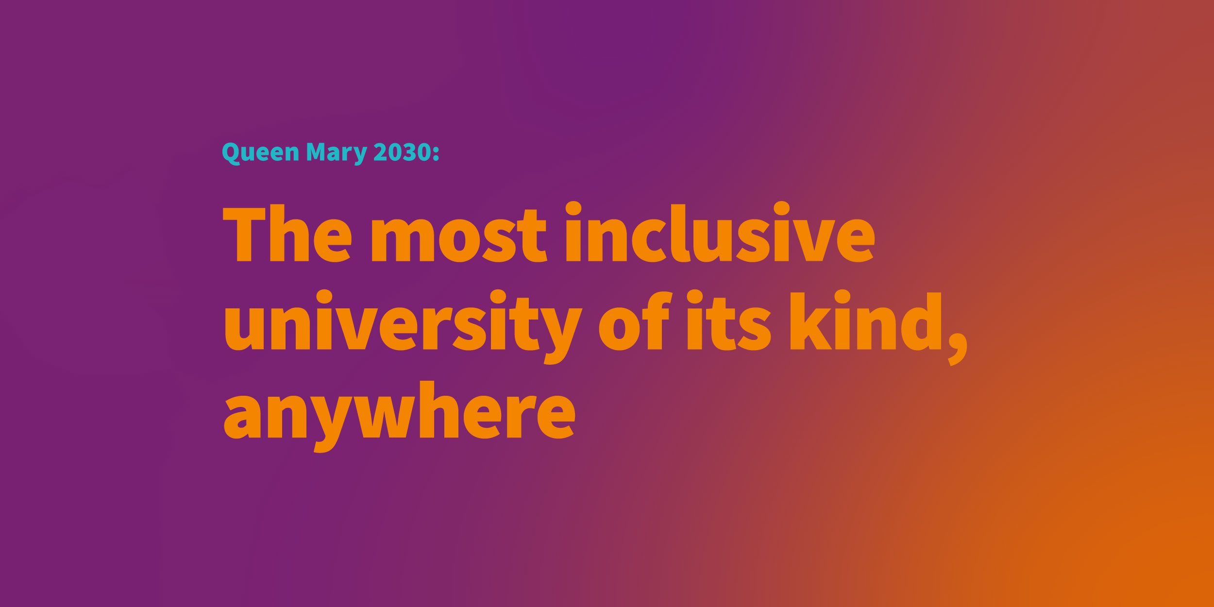Queen Mary 2030: The most inclusive university of its kind, anywhere.