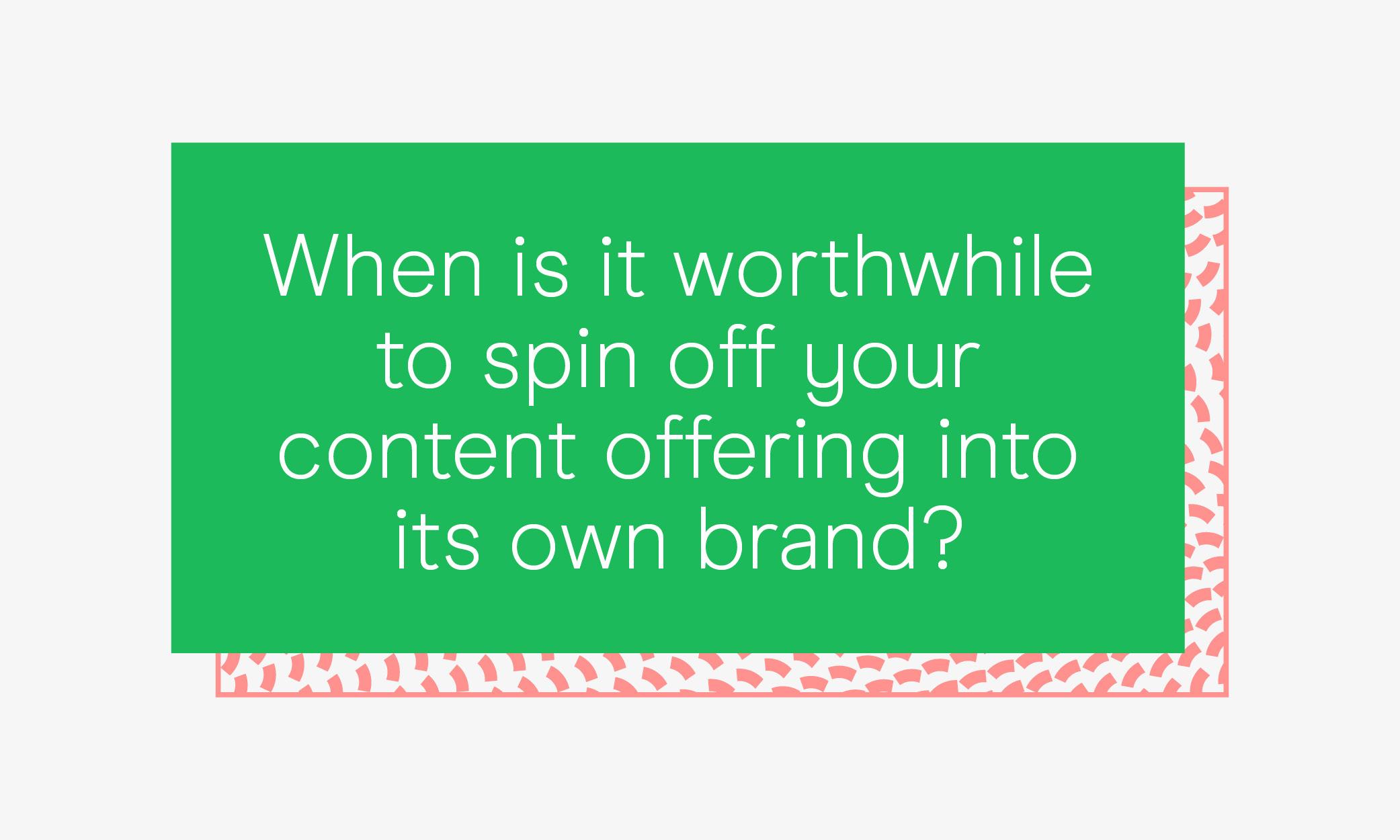 When is it worthwhile to spin off your content offering into its own brand?
